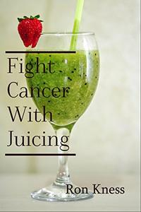 Fight Cancer With Juicing: Use the Power of Natural Juice to Help Prevent and Fight Off Cancer