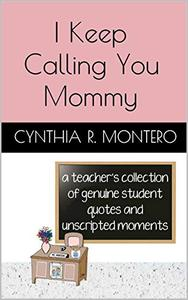 I Keep Calling You Mommy: A Teacher's Collection of Genuine Student Quotes and Unscripted Moments