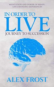 In Order to Live: Journey to Succession.: Meditation and Power of brain. Life Changing Experiences