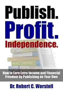 Publish. Profit. Independence.: How to Earn Extra Income and Financial Freedom by Publishing on Your Own