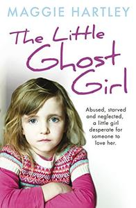 The Little Ghost Girl: Abused Starved and Neglected. A Little Girl Desperate for Someone to Love Her