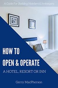 How to Open & Operate a Hotel, Resort or Inn: The Necessary Steps to a Successful Beginning