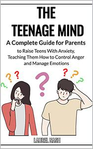 The Teenage Mind: A Complete Guide for Parents to Raise Teens With Anxiety, Teaching Them How to Control Anger and Manage Emotions