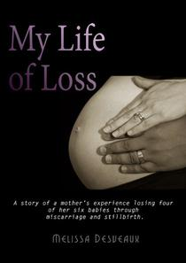 My Life of Loss: A story of a Mother's experience losing four of her six babies through miscarriage and stillbirth
