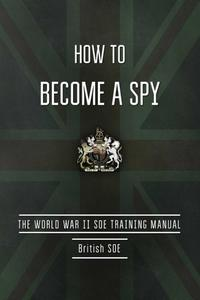 How to Become a Spy: The World War II SOE Training Manual