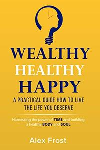 A PRACTICAL GUIDE HOW TO LIVE THE LIFE YOU DESERVE.: Harnessing the power of time and building a healthy body and soul