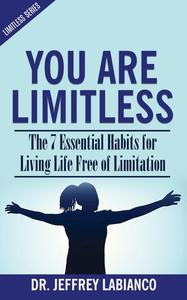 You Are Limitless: The 7 Essential Habits for Living Life Free of Limitation