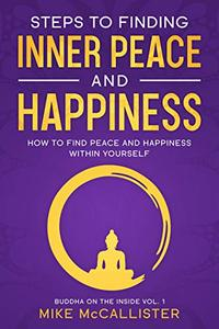 Steps to Finding Inner Peace and Happiness: How to Find Peace and Happiness Within Yourself