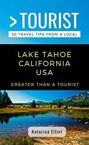Greater Than a Tourist- Lake Tahoe California USA: 50 Travel Tips from a Local