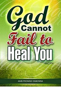 God Cannot Fail To Heal You: How To Take Delivery Of Your Healing