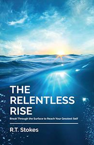 The Relentless Rise: Break Through the Surface to Reach Your Greatest Self