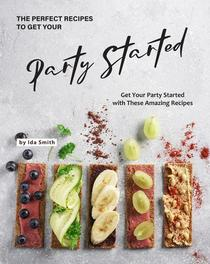 The Perfect Recipes to Get Your Party Started: Get Your Party Started with These Amazing Recipes