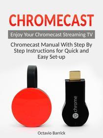 Chromecast: Chromecast Manual With Step By Step Instructions for Quick and Easy Set-up. Enjoy Your Chromecast Streaming TV