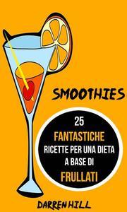 Smoothies: 25 Fantastiche Ricette per Una Dieta a Base di Frullati