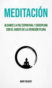 Meditación : Alcance La Paz Espiritual Y Disciplina Con El Habito De La Atención Plena