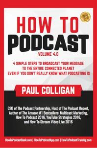 How To Podcast: Four Simple Steps To Broadcast Your Message To The Entire Connected Planet ... Even If You Don't Know What Podcasting Really Is