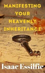 Manifesting Your Heavenly Inheritance