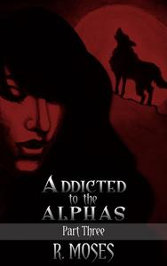 Addicted to the Alphas: Part Three