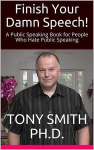 Finish Your Damn Speech! (A Public Speaking Book for People Who Hate Public Speaking)
