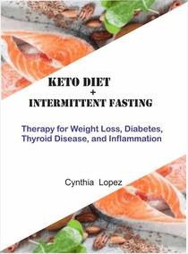 Keto Diet +Intermittent Fasting : Therapy for Weight Loss, Diabetes, Thyroid Disease, and Inflammation