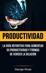 Productividad: La Guía Definitiva Para Aumentar Su Productividad Y Formas De Vencer La Dilación