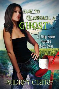 How to Blackmail a Ghost (Libby Grace Mystery Book 2)
