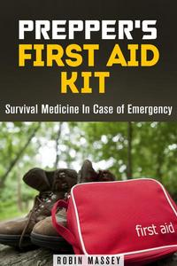 Prepper's First Aid Kit: Survival Medicine In Case of Emergency