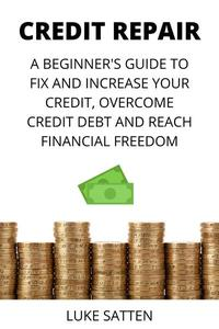 Credit Repair: a Beginner's Guide to Fix and Increase your Credit, Overcome Credit Debt and Reach Financial Freedom