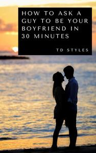How to Ask a Guy to Be Your Boyfriend in 30 Minutes