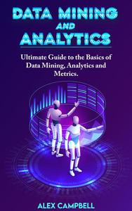 Data Mining and Analytics: Ultimate Guide to the Basics of Data Mining, Analytics and Metrics