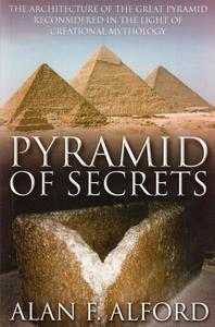 Pyramid of Secrets - The Architecture of the Great Pyramid ReConsidered in the Light of Creational Mythology