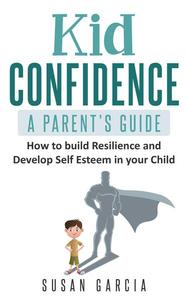 Kid Confidence : A Parent's Guide : How to Build Resilience and Develop Self-Esteem in Your Child