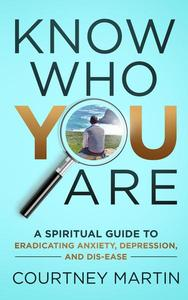 Know Who You Are: A Spiritual Guide to Eradicating Anxiety, Depression, and Dis-ease