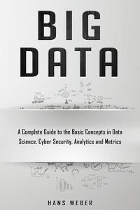 Big Data: A Complete Guide to the Basic Concepts in Data Science, Cyber Security, Analytics and Metrics