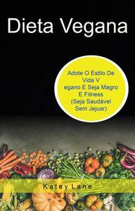 Dieta Vegana: Adote O Estilo De Vida Vegano E Seja Magro E Fitness (Seja Saudável Sem Jejuar)