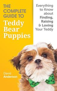 The Complete Guide To Teddy Bear Puppies: Everything to Know About Finding, Raising, and Loving your Teddy
