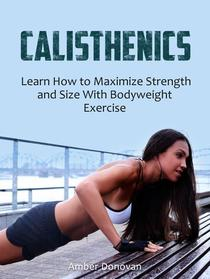 Calisthenics: Learn How to Maximize Strength and Size With Bodyweight Exercise