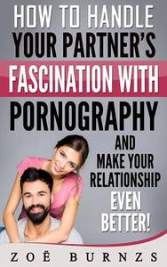 How to Handle Your Partner's Fascination with Pornography  and Make Your Relationship Even Better