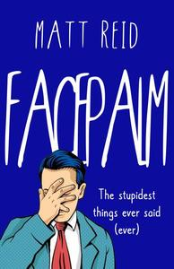 Facepalm: The Stupidest Things Ever Said (Ever)