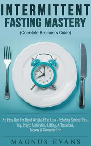Intermittent Fasting Mastery (Complete Beginners Guide) A Fast, Easy Plan For Rapid Weight & Fat Loss - Including Spiritual Fasting, Prayer, Motivation, Lifting, Affirmations, Success & Ketogenic Diet