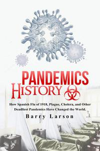 Pandemic History: How Spanish Flu of 1918, Plague, Cholera, and Other Deadliest Pandemics Have Changed the World.