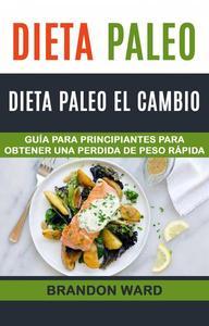 Dieta Paleo: Dieta Paleo el cambio. Guía  para principiantes para obtener una perdida de peso rápida.