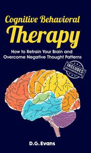 Cognitive Behavioral Therapy: How to Retrain Your Brain and Overcome Negative Thought Patterns