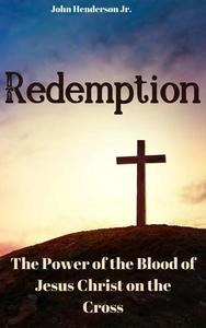 Redemption: The Power of the Blood of Jesus Christ on the Cross