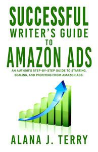 Successful Writer's Guide to Amazon Ads: An Author's Step-by-Step Guide to Starting, Scaling, and Profiting from Amazon Ads