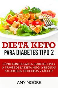 Dieta Keto para la diabetes tipo 2:  Cómo controlar la diabetes tipo 2 con la dieta Keto, ¡más recetas saludables,deliciosas y fáciles!