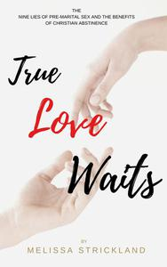True Love Waits: The Nine Lies of Pre-Marital Sex and the Benefits of Christian Abstinence