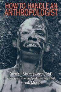 How to Handle an Anthropologist: Russell Shuttleworth, PhD interviews shaman/performance artist Frank Moore