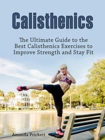 Calisthenics: The Ultimate Guide to the Best Calisthenics Exercises to Improve Strength and Stay Fit