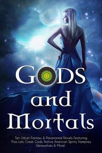 Gods and Mortals: Nine Urban Fantasy & Paranormal Novels Featuring Thor, Loki, Greek Gods, Native American Spirits, Vampires, Werewolves, & More